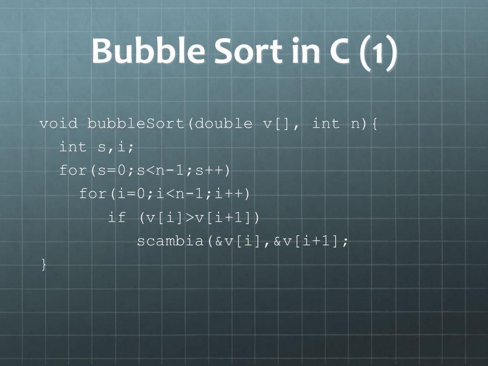 Bubble Sort in C (1) void bubbleSort(double v[], int n){ int s,i;